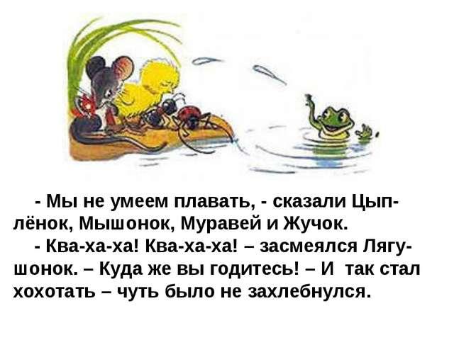- Мы не умеем плавать, - сказали Цып-лёнок, Мышонок, Муравей и Жучок. - Ква-...