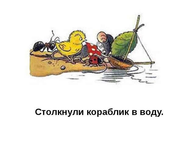 Столкнули кораблик в воду.