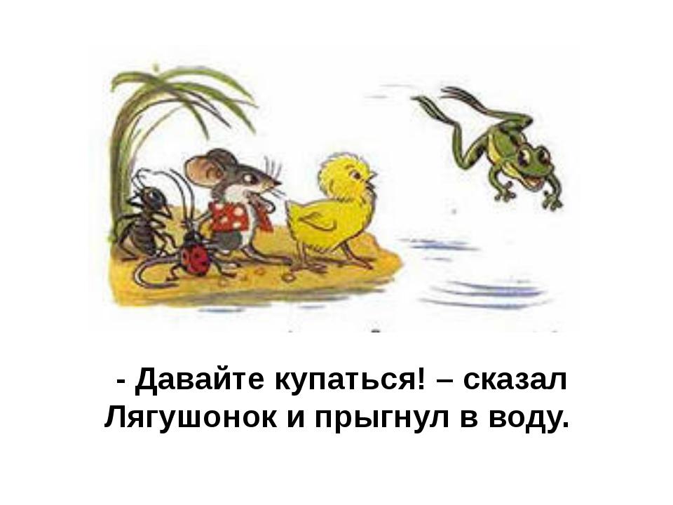 - Давайте купаться! – сказал Лягушонок и прыгнул в воду.