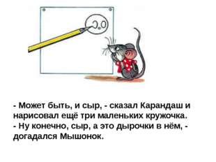 - Может быть, и сыр, - сказал Карандаш и нарисовал ещё три маленьких кружочка