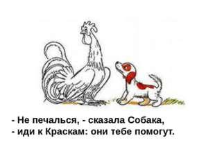 - Не печалься, - сказала Собака, - иди к Краскам: они тебе помогут.