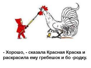 - Хорошо, - сказала Красная Краска и раскрасила ему гребешок и бо -родку.