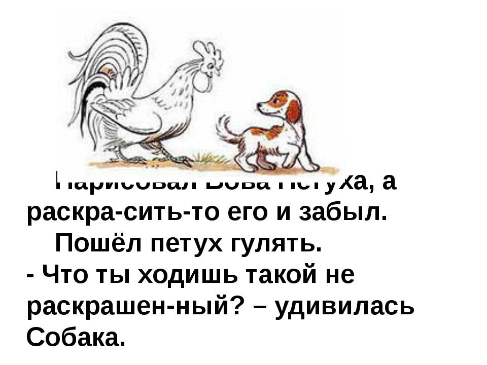 Нарисовал Вова Петуха, а раскра-сить-то его и забыл. Пошёл петух гулять. - Ч...