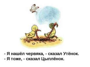 - Я нашёл червяка, - сказал Утёнок. - Я тоже, - сказал Цыплёнок.