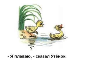 - Я плаваю, - сказал Утёнок.