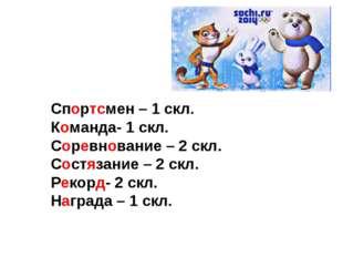 Спортсмен – 1 скл. Команда- 1 скл. Соревнование – 2 скл. Состязание – 2 скл.
