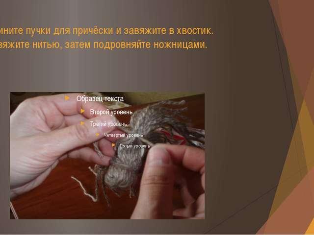 Соедините пучки для причёски и завяжите в хвостик. Перевяжите нитью, затем по...