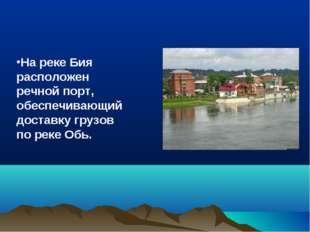 На реке Бия расположен речной порт, обеспечивающий доставку грузов по реке Обь.