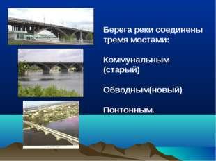 Берега реки соединены тремя мостами: Коммунальным (старый) Обводным(новый) По