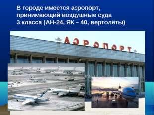 В городе имеется аэропорт, принимающий воздушные суда 3 класса (АН-24, ЯК – 4
