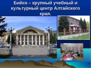 Бийск – крупный учебный и культурный центр Алтайского края.