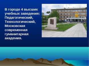 В городе 4 высших учебных заведения: Педагогический, Технологический, Московс