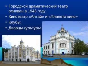 Городской драматический театр основан в 1943 году. Кинотеатр «Алтай» и «Плане