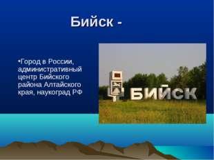 Бийск - Город в России, административный центр Бийского района Алтайского кр