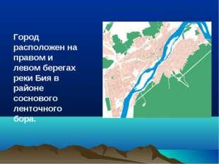 Город расположен на правом и левом берегах реки Бия в районе соснового ленточ