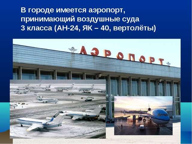 В городе имеется аэропорт, принимающий воздушные суда 3 класса (АН-24, ЯК – 4...