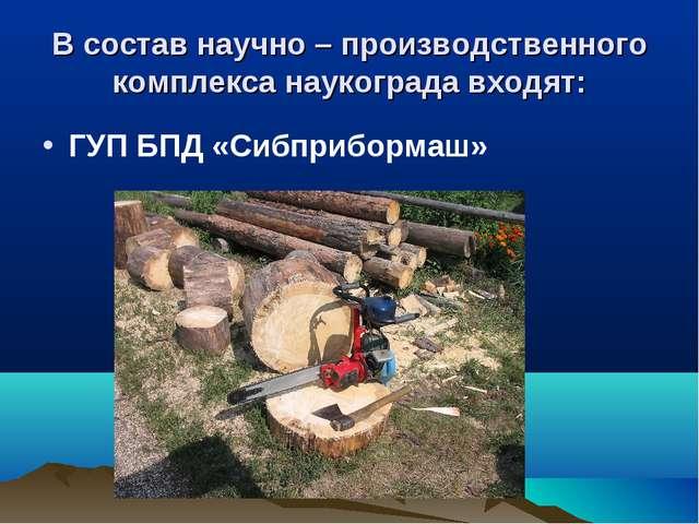 В состав научно – производственного комплекса наукограда входят: ГУП БПД «Сиб...
