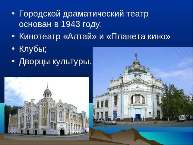 Городской драматический театр основан в 1943 году. Кинотеатр «Алтай» и «Плане...