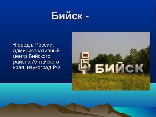 Бийск - Город в России, административный центр Бийского района Алтайского кр...