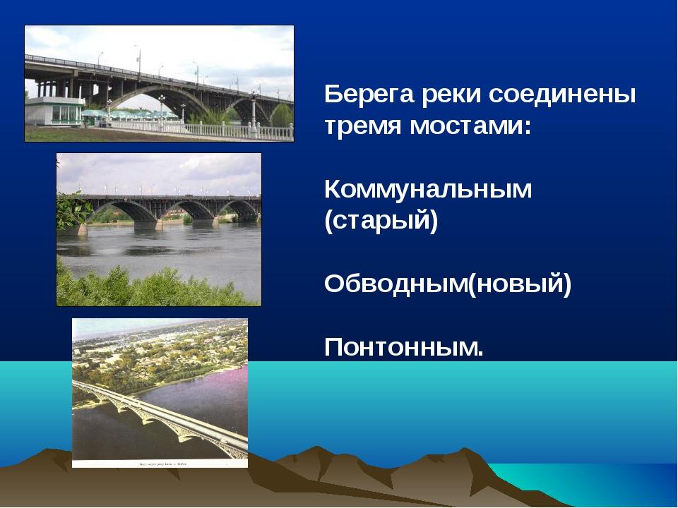 Берега реки соединены тремя мостами: Коммунальным (старый) Обводным(новый) По...
