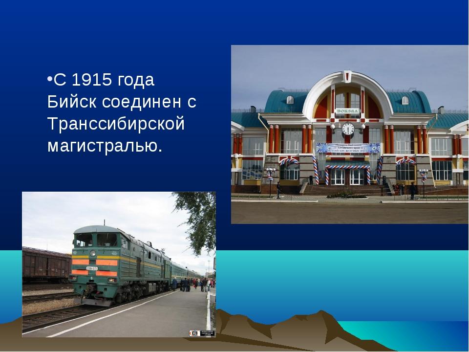 С 1915 года Бийск соединен с Транссибирской магистралью.