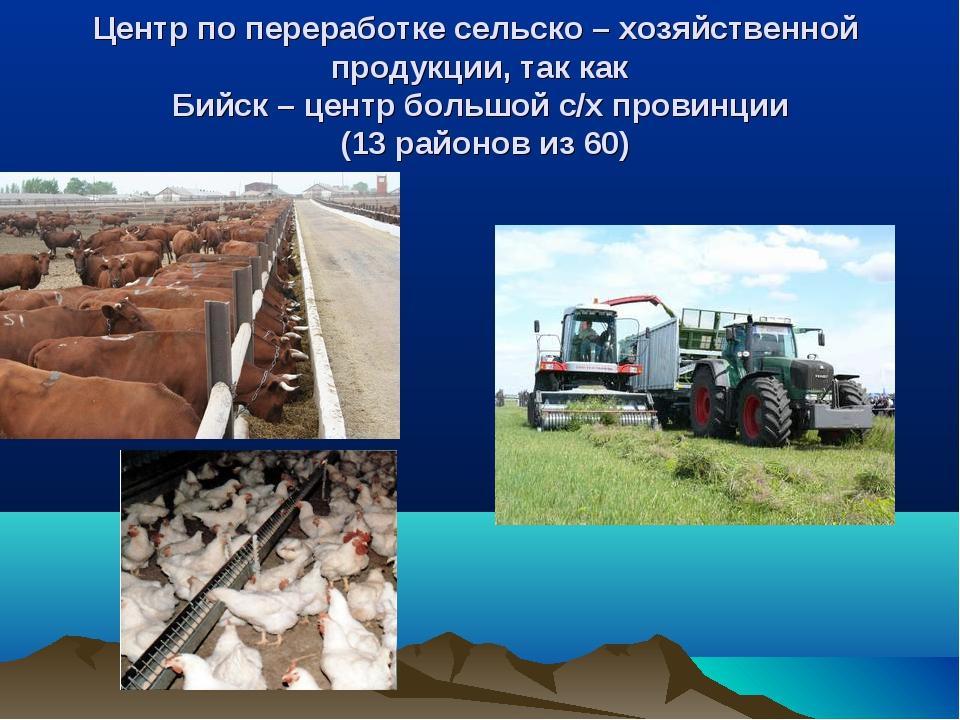 Центр по переработке сельско – хозяйственной продукции, так как Бийск – центр...