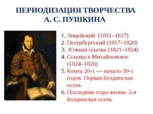 ПЕРИОДИЗАЦИЯ ТВОРЧЕСТВА А. С. ПУШКИНА Лицейский (1811–1817) Петербургский (18