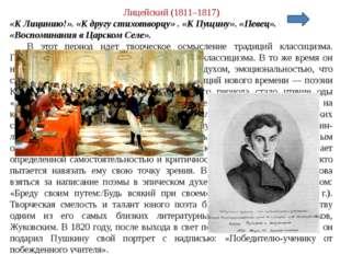 Лицейский (1811–1817) «К Лицинию!». «К другу стихотворцу» . «К Пущину». «Певе