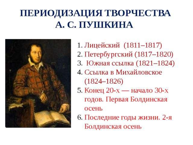 ПЕРИОДИЗАЦИЯ ТВОРЧЕСТВА А. С. ПУШКИНА Лицейский (1811–1817) Петербургский (18...