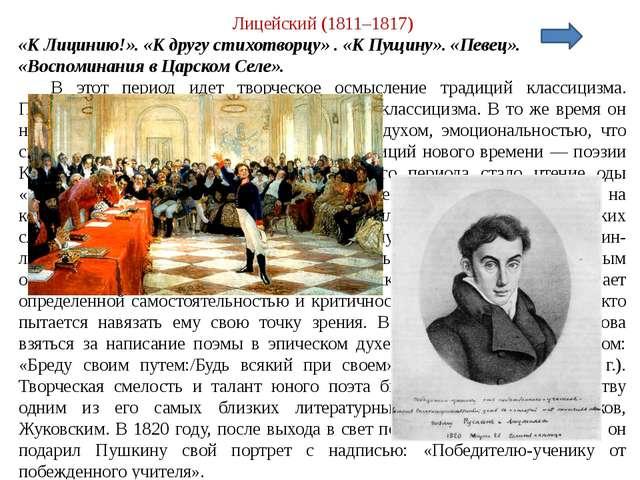 Лицейский (1811–1817) «К Лицинию!». «К другу стихотворцу» . «К Пущину». «Певе...