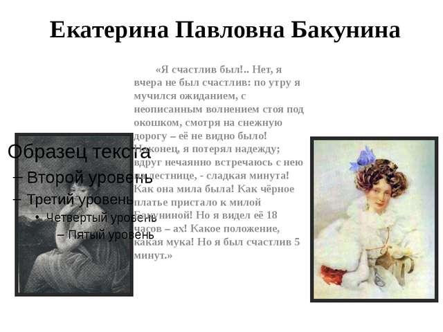 Екатерина Павловна Бакунина «Я счастлив был!.. Нет, я вчера не был счастлив:...