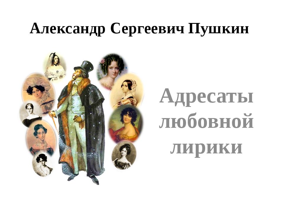 Александр Сергеевич Пушкин Адресаты любовной лирики