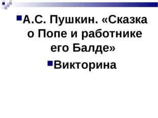 А.С. Пушкин. «Сказка о Попе и работнике его Балде» Викторина