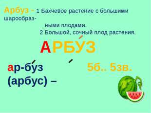 Арбуз - 1 Бахчевое растение с большими шарообраз- ными плодами. 2 Большой, со
