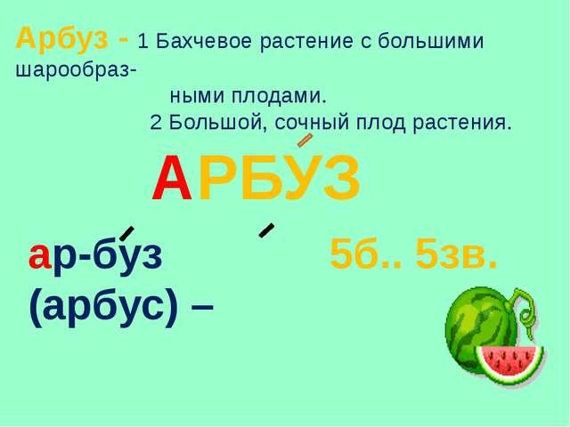 Арбуз - 1 Бахчевое растение с большими шарообраз- ными плодами. 2 Большой, со...