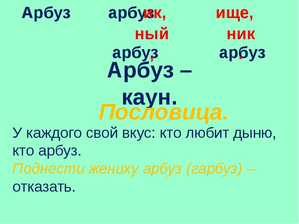 Арбуз арбуз арбуз арбуз Арбуз – каун. Пословица. У каждого свой вкус: кто люб...