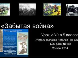 «Забытая война» Урок ИЗО в 5 классе Учитель Пылаева Наталья Геннадиевна ГБОУ