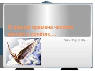В давние времена человек мечтал о полётах…. Икары гибнут на лету…