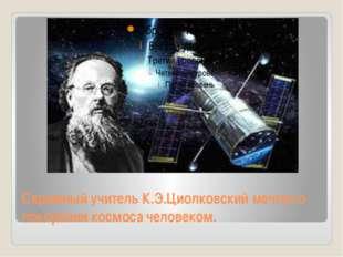 Скромный учитель К.Э.Циолковский мечтал о покорении космоса человеком.