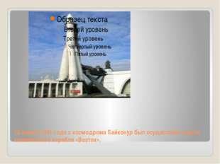 12 апреля 1961 года с космодрома Байконур был осуществлён запуск космического