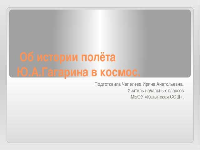 Об истории полёта Ю.А.Гагарина в космос. Подготовила Чепелева Ирина Анатолье...