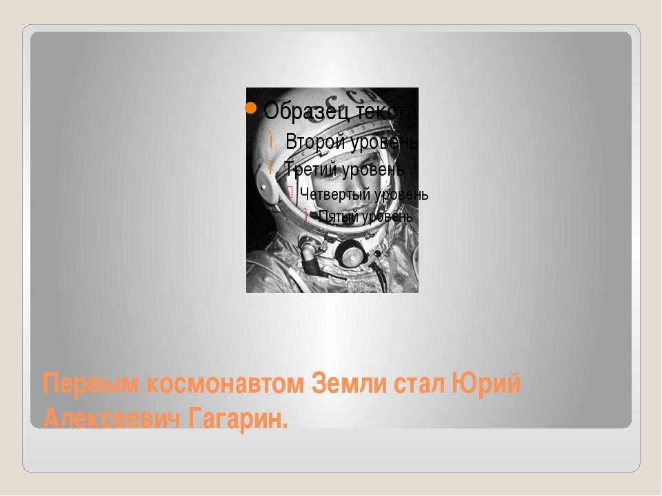 Первым космонавтом Земли стал Юрий Алексеевич Гагарин.