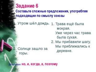 Задание 6 Составьте сложные предложения, употребляя подходящие по смыслу союз