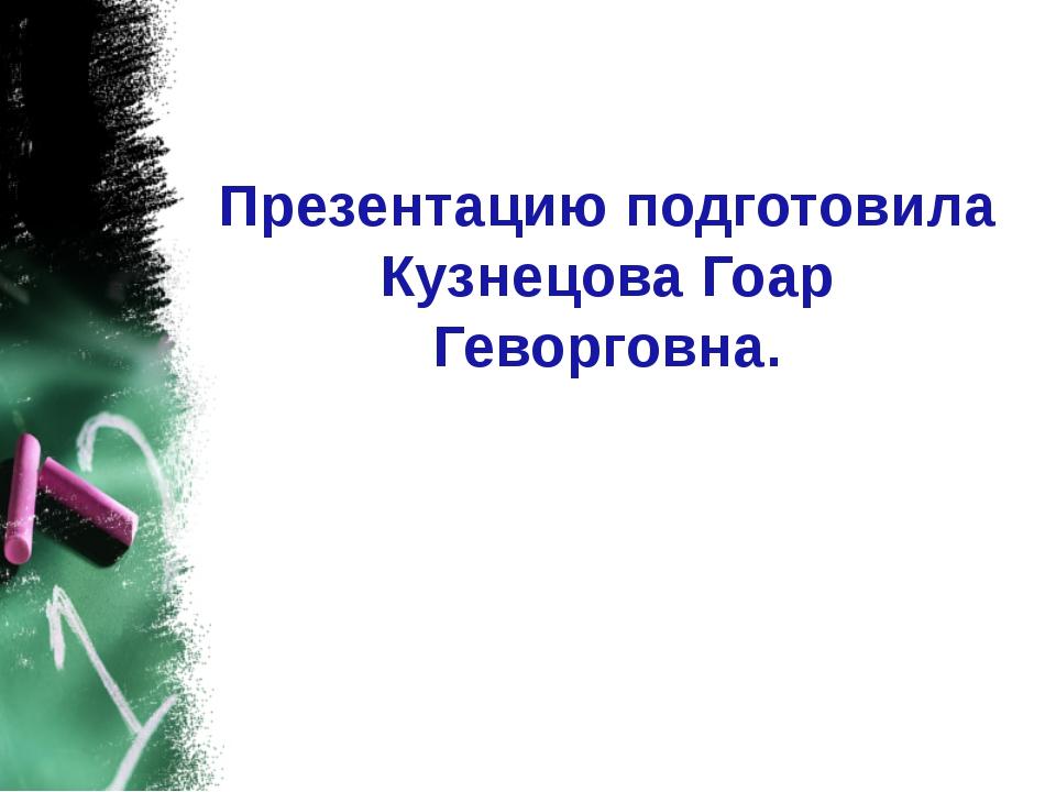 Презентацию подготовила Кузнецова Гоар Геворговна.