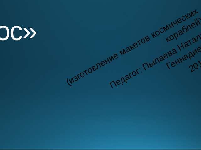 «Космос» (изготовление макетов космических кораблей) Педагог: Пылаева Наталья...
