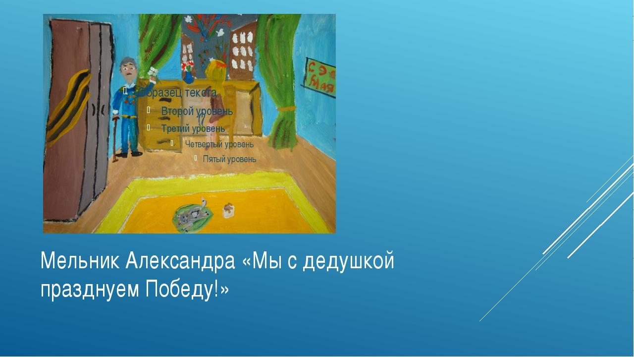 Мельник Александра «Мы с дедушкой празднуем Победу!»