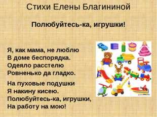 Стихи Елены Благининой Полюбуйтесь-ка, игрушки! Я, как мама, не люблю В доме
