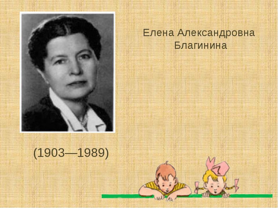 (1903—1989) Елена Александровна Благинина