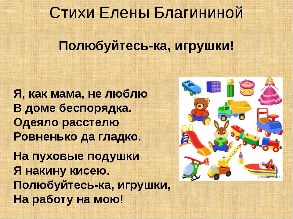 Стихи Елены Благининой Полюбуйтесь-ка, игрушки! Я, как мама, не люблю В доме...