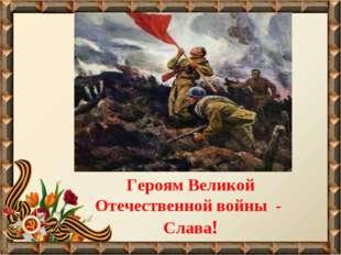 Героям Великой Отечественной войны - Слава!